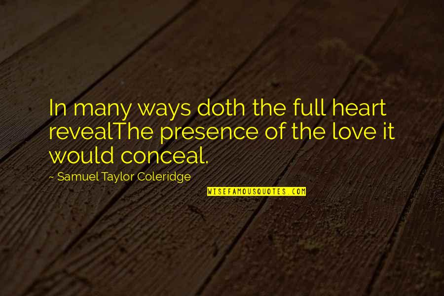 Life Reveal Quotes By Samuel Taylor Coleridge: In many ways doth the full heart revealThe