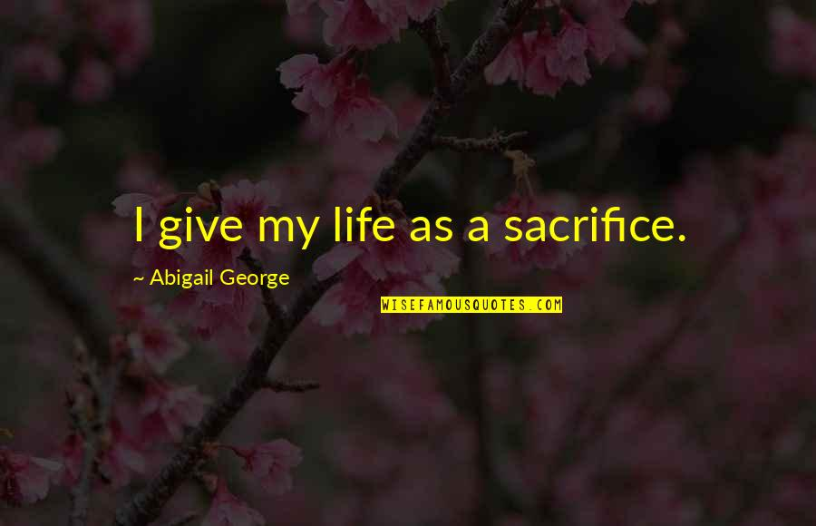 Life Sacrifice Quotes By Abigail George: I give my life as a sacrifice.