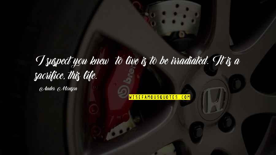 Life Sacrifice Quotes By Ander Monson: I suspect you knew: to live is to