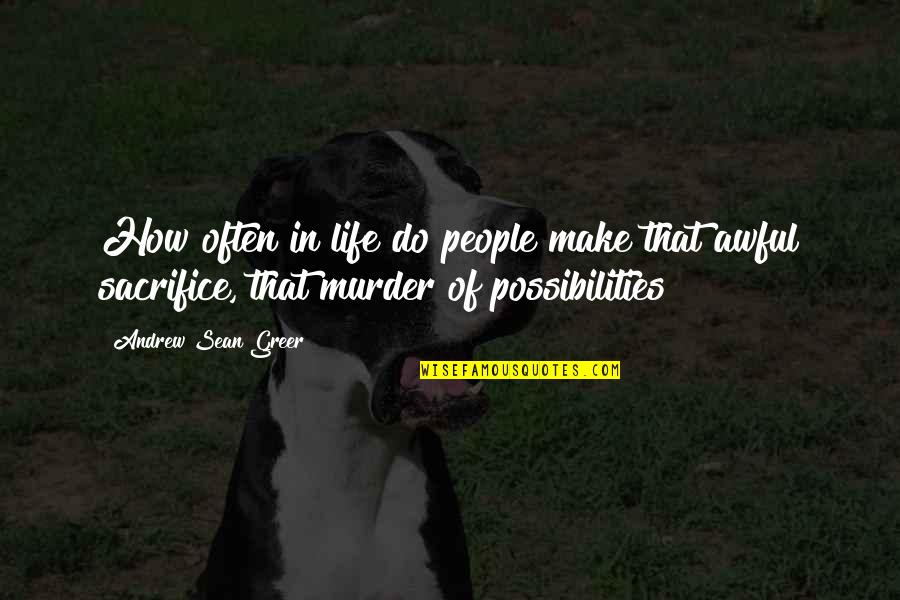 Life Sacrifice Quotes By Andrew Sean Greer: How often in life do people make that