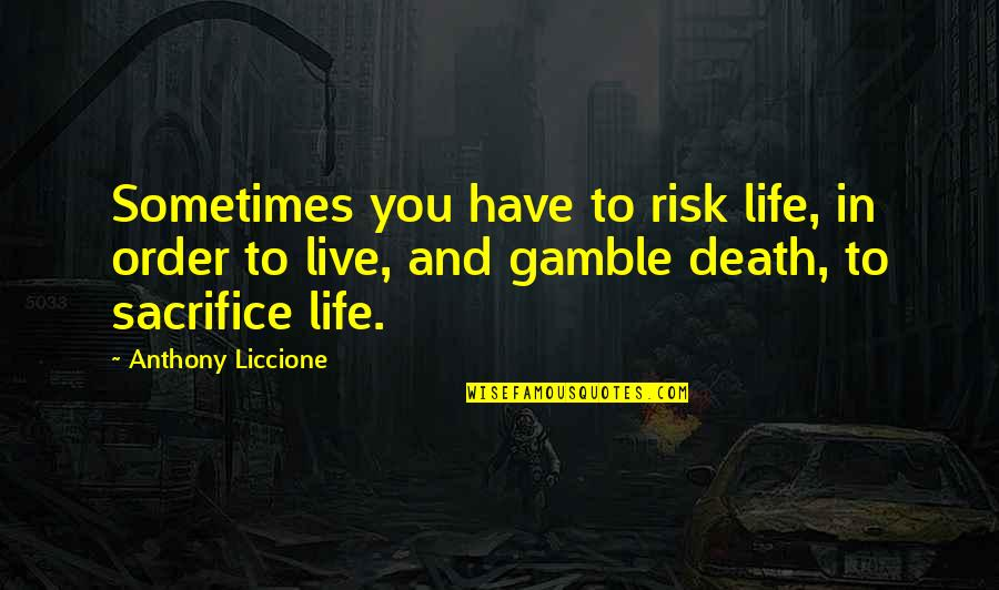 Life Sacrifice Quotes By Anthony Liccione: Sometimes you have to risk life, in order