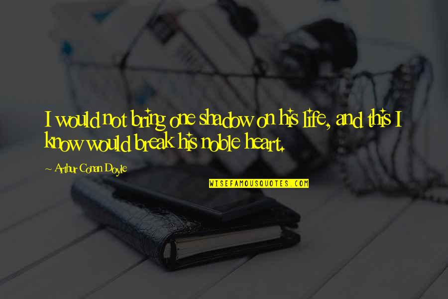 Life Sacrifice Quotes By Arthur Conan Doyle: I would not bring one shadow on his