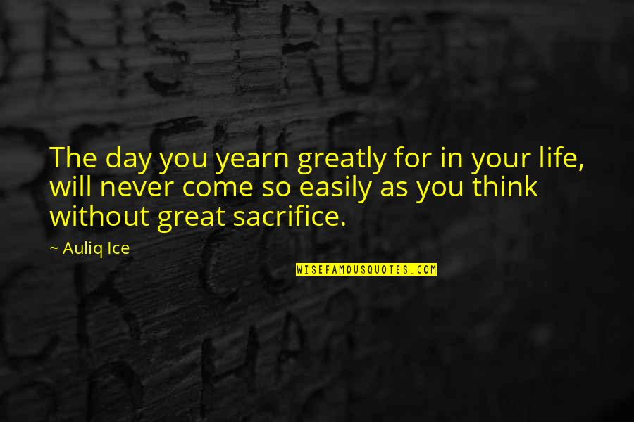 Life Sacrifice Quotes By Auliq Ice: The day you yearn greatly for in your