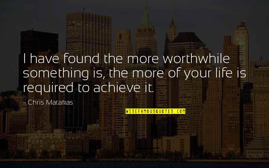 Life Sacrifice Quotes By Chris Matakas: I have found the more worthwhile something is,