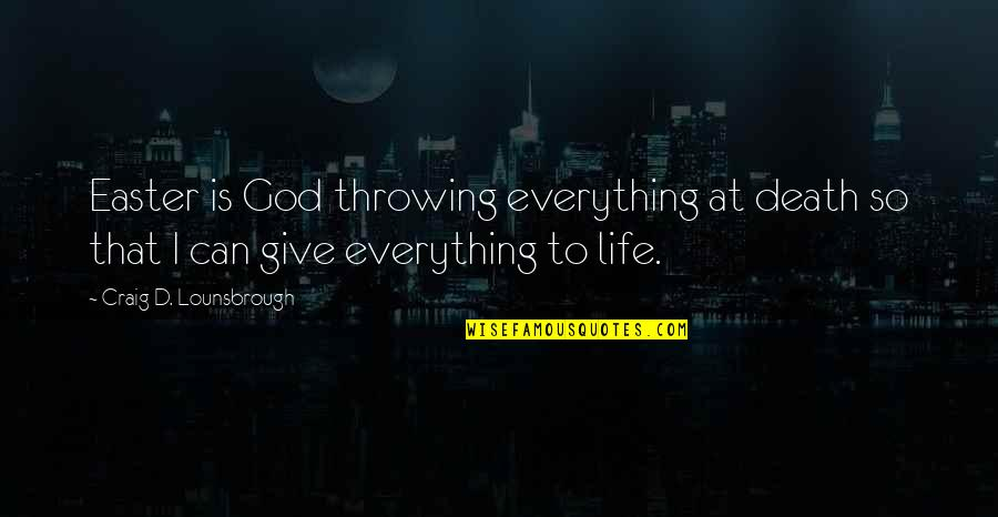 Life Sacrifice Quotes By Craig D. Lounsbrough: Easter is God throwing everything at death so