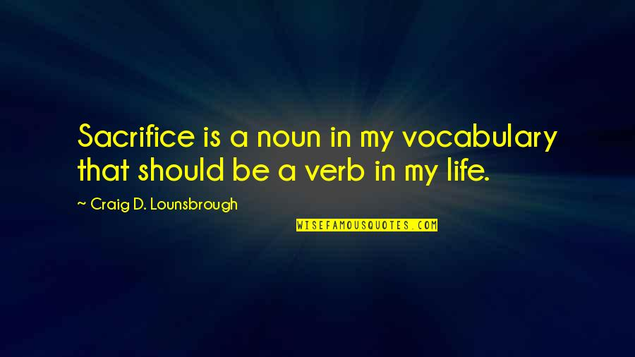 Life Sacrifice Quotes By Craig D. Lounsbrough: Sacrifice is a noun in my vocabulary that