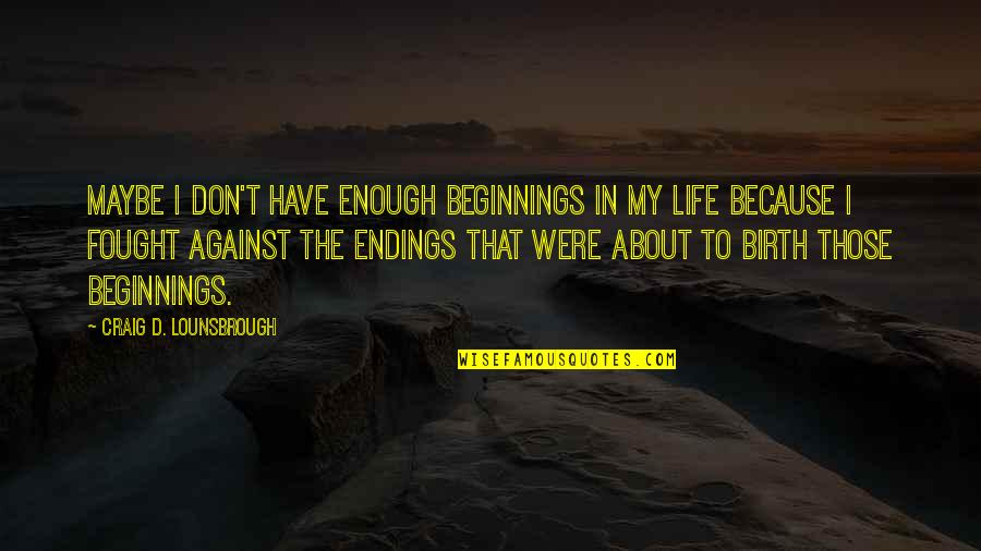 Life Sacrifice Quotes By Craig D. Lounsbrough: Maybe I don't have enough beginnings in my