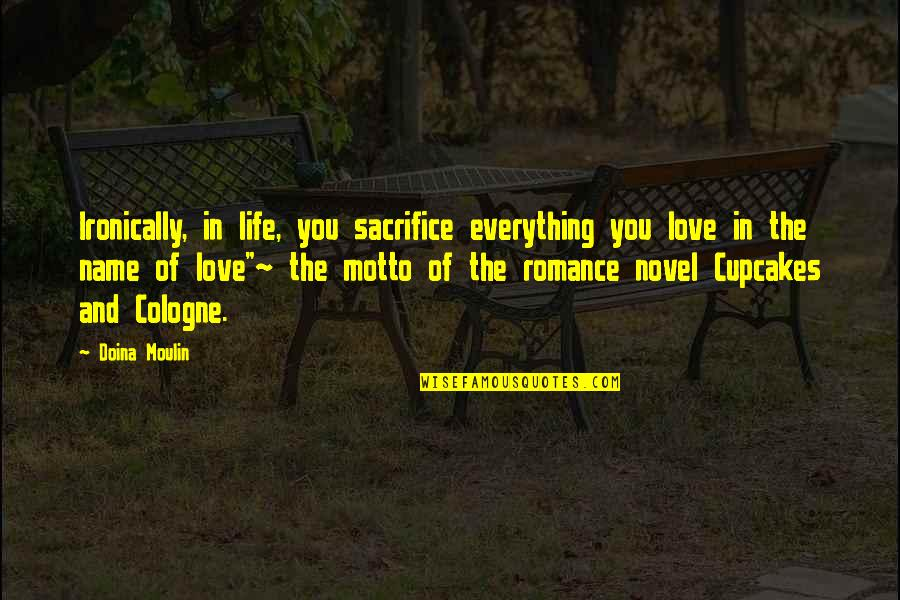 Life Sacrifice Quotes By Doina Moulin: Ironically, in life, you sacrifice everything you love
