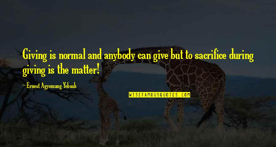 Life Sacrifice Quotes By Ernest Agyemang Yeboah: Giving is normal and anybody can give but
