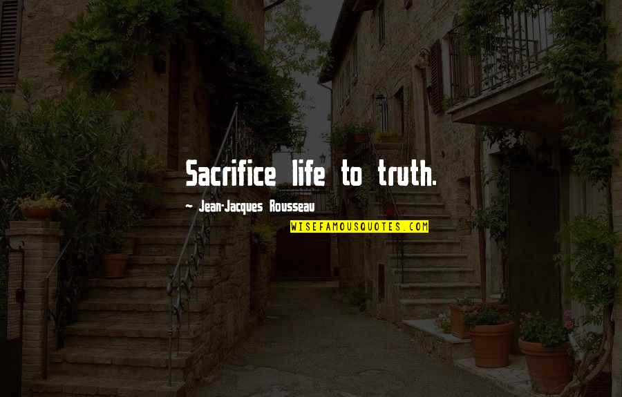 Life Sacrifice Quotes By Jean-Jacques Rousseau: Sacrifice life to truth.