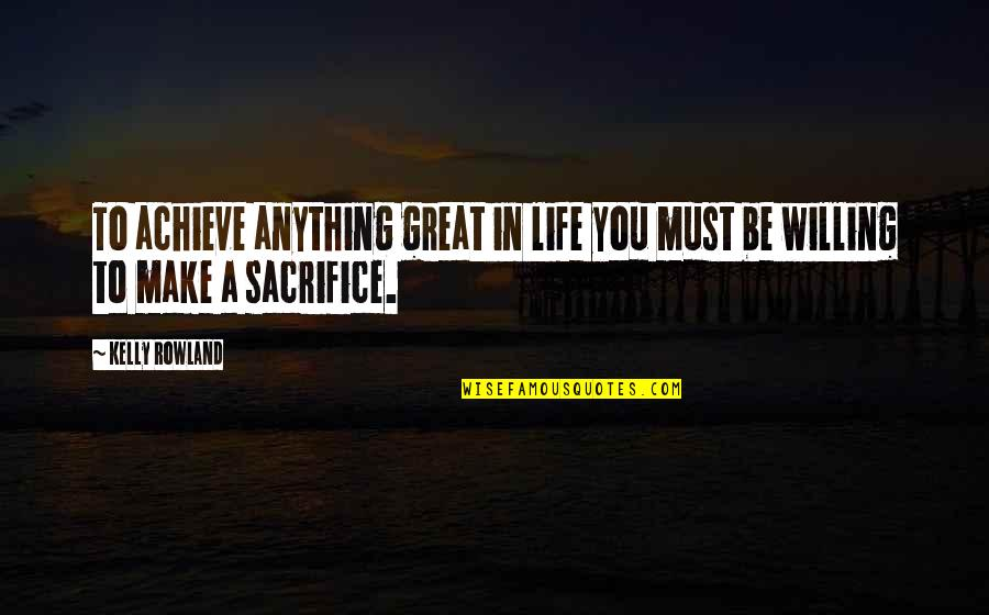 Life Sacrifice Quotes By Kelly Rowland: To achieve anything great in life you must