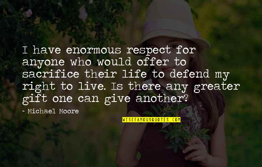 Life Sacrifice Quotes By Michael Moore: I have enormous respect for anyone who would