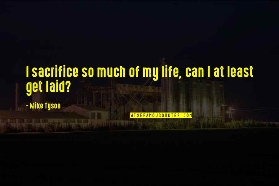 Life Sacrifice Quotes By Mike Tyson: I sacrifice so much of my life, can