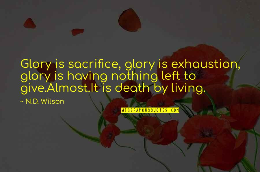 Life Sacrifice Quotes By N.D. Wilson: Glory is sacrifice, glory is exhaustion, glory is