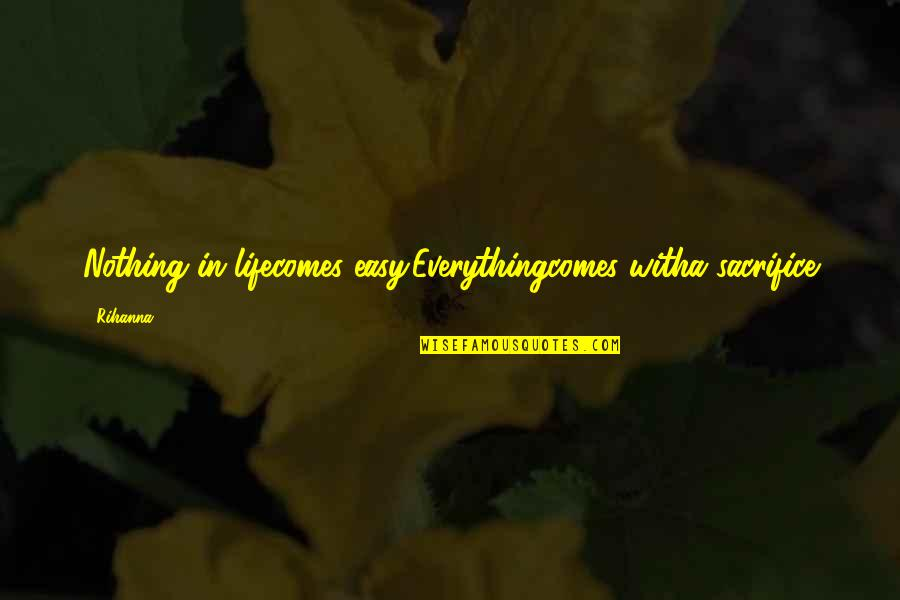 Life Sacrifice Quotes By Rihanna: Nothing in lifecomes easy.Everythingcomes witha sacrifice