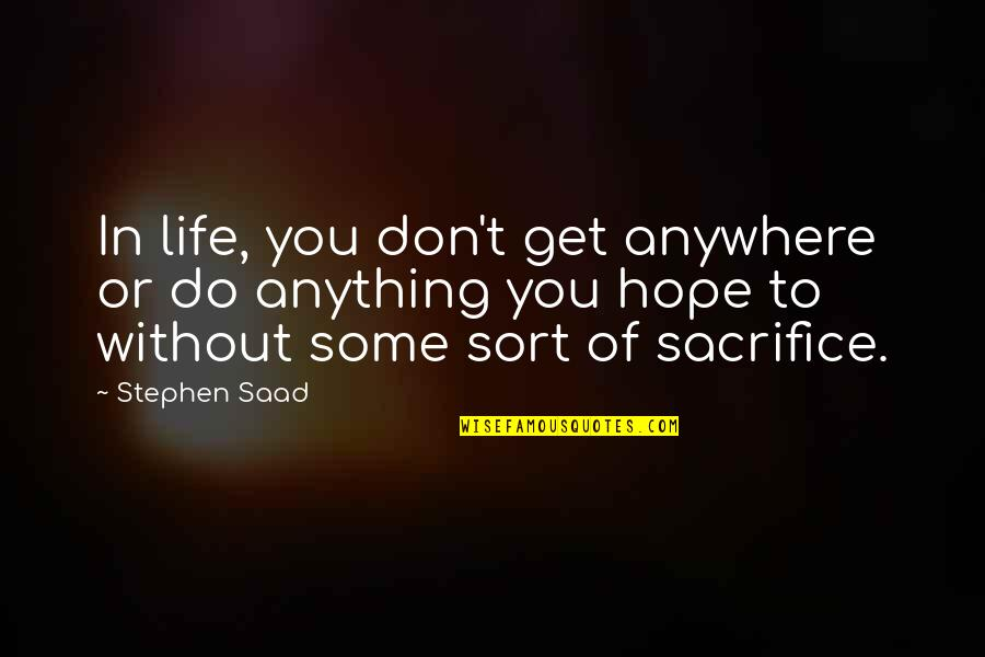 Life Sacrifice Quotes By Stephen Saad: In life, you don't get anywhere or do