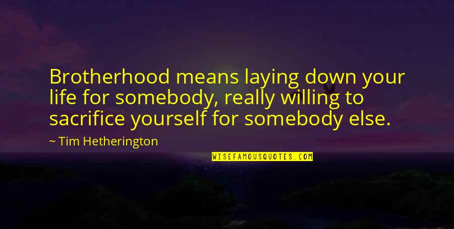 Life Sacrifice Quotes By Tim Hetherington: Brotherhood means laying down your life for somebody,