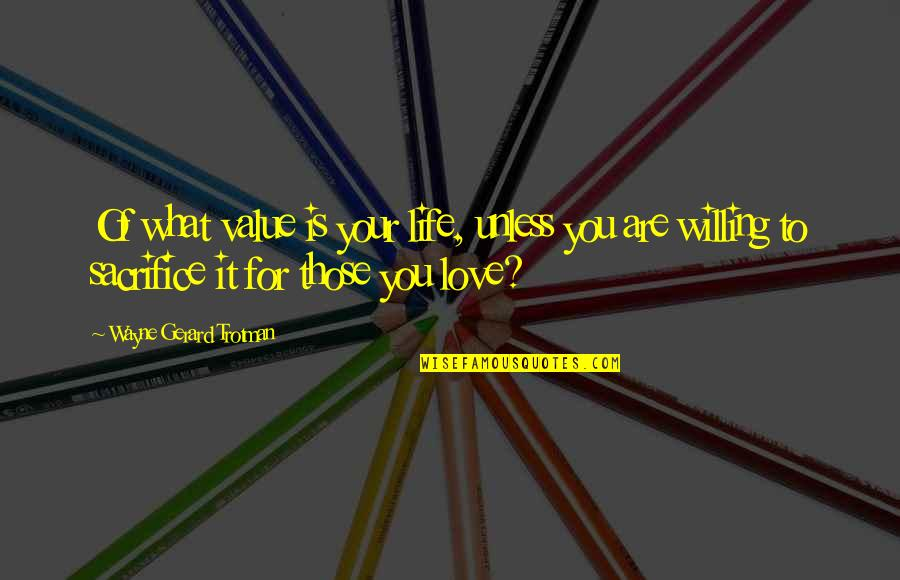 Life Sacrifice Quotes By Wayne Gerard Trotman: Of what value is your life, unless you