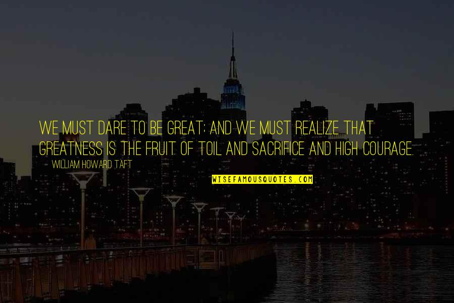 Life Sacrifice Quotes By William Howard Taft: We must dare to be great; and we