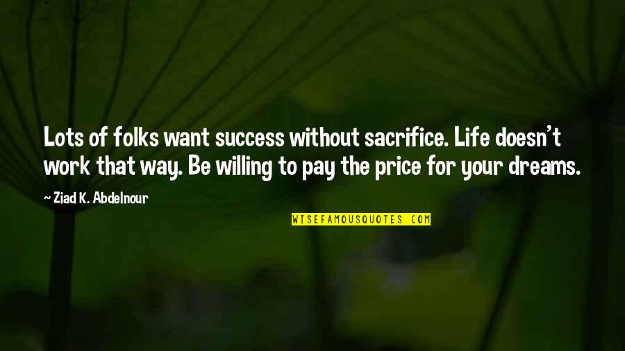 Life Sacrifice Quotes By Ziad K. Abdelnour: Lots of folks want success without sacrifice. Life