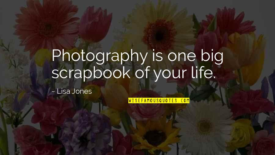 Life Scrapbook Quotes By Lisa Jones: Photography is one big scrapbook of your life.