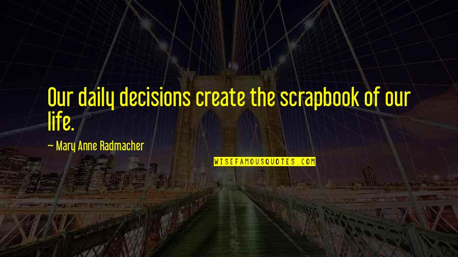 Life Scrapbook Quotes By Mary Anne Radmacher: Our daily decisions create the scrapbook of our