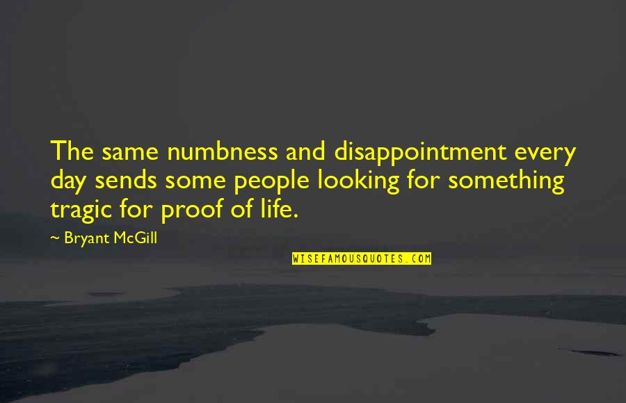 Life Searching Quotes By Bryant McGill: The same numbness and disappointment every day sends