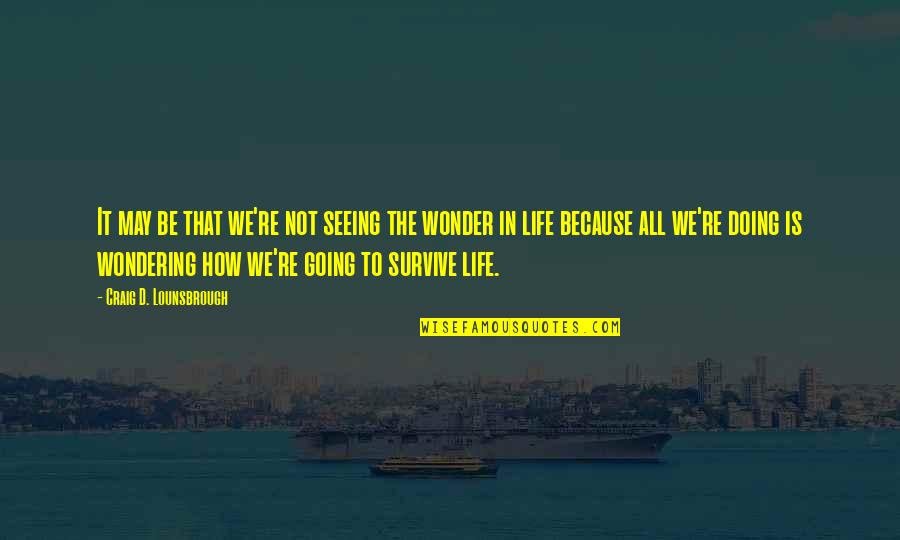 Life Searching Quotes By Craig D. Lounsbrough: It may be that we're not seeing the