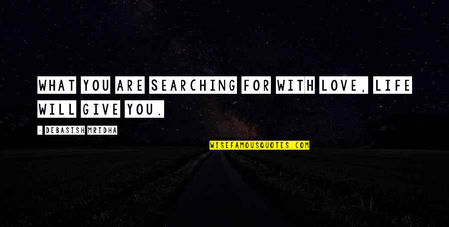 Life Searching Quotes By Debasish Mridha: What you are searching for with love, life