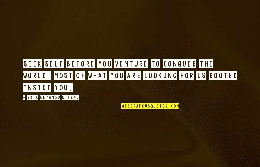 Life Searching Quotes By Eric Onyango Otieno: Seek self before you venture to conquer the