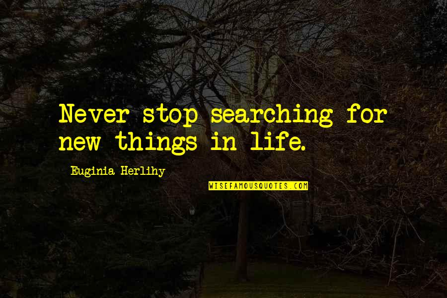 Life Searching Quotes By Euginia Herlihy: Never stop searching for new things in life.