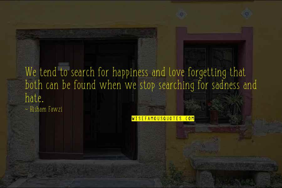 Life Searching Quotes By Hisham Fawzi: We tend to search for happiness and love