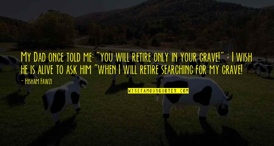 """Life Searching Quotes By Hisham Fawzi: My Dad once told me: """"you will retire"""