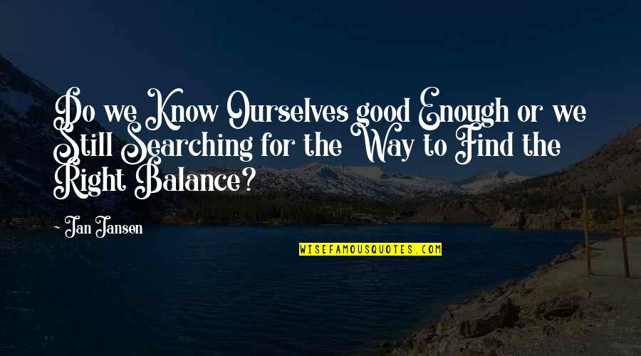 Life Searching Quotes By Jan Jansen: Do we Know Ourselves good Enough or we