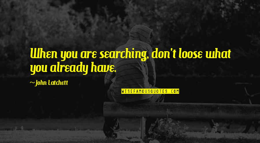 Life Searching Quotes By John Latchett: When you are searching, don't loose what you