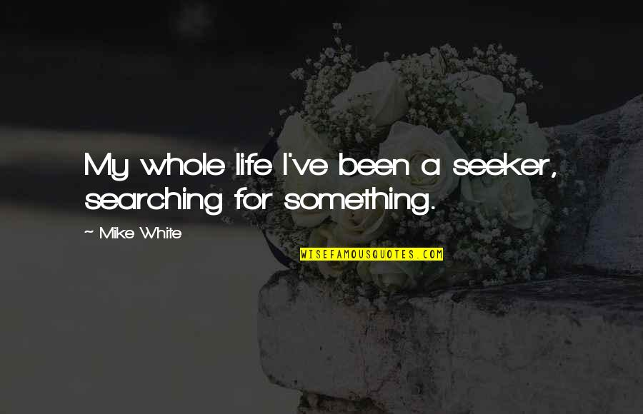 Life Searching Quotes By Mike White: My whole life I've been a seeker, searching
