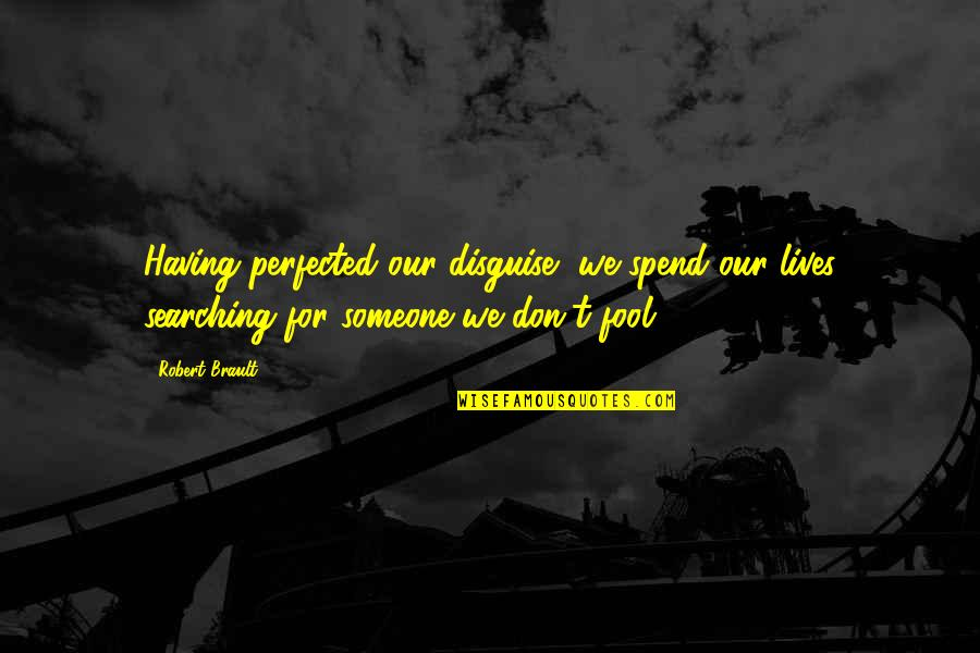 Life Searching Quotes By Robert Brault: Having perfected our disguise, we spend our lives