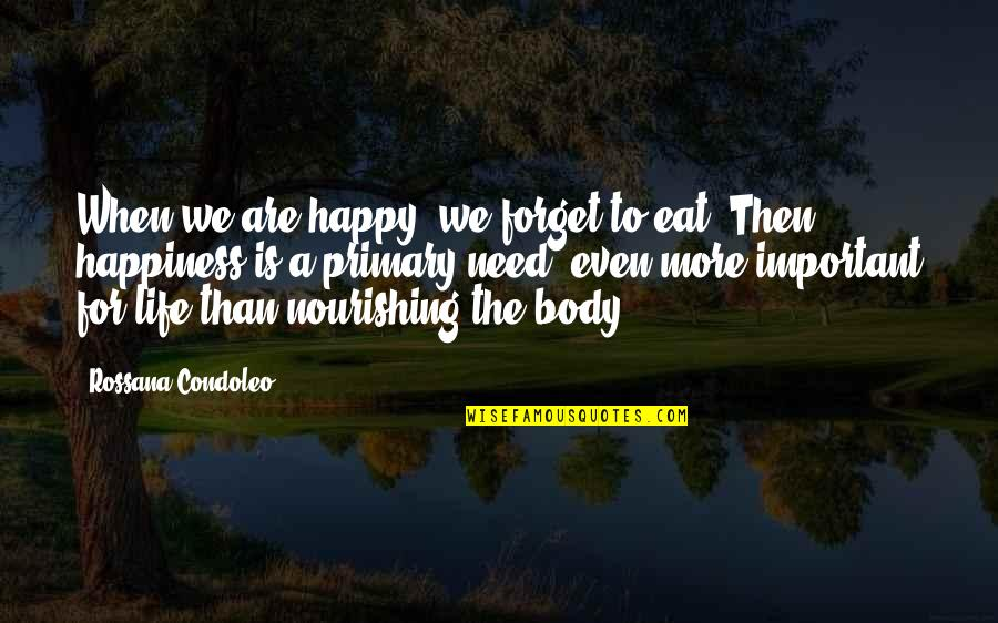 Life Searching Quotes By Rossana Condoleo: When we are happy, we forget to eat.