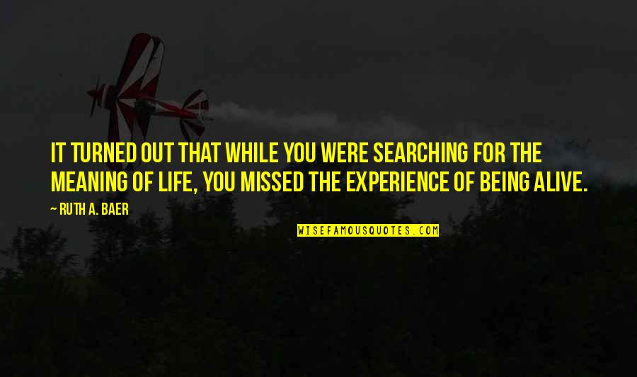 Life Searching Quotes By Ruth A. Baer: It turned out that while you were searching