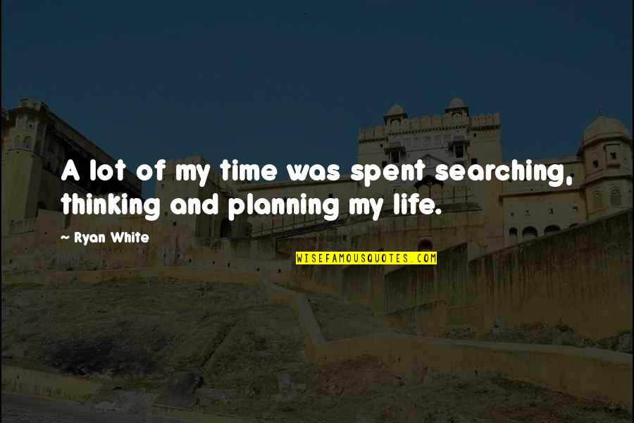 Life Searching Quotes By Ryan White: A lot of my time was spent searching,