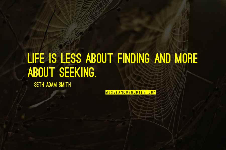 Life Searching Quotes By Seth Adam Smith: Life is less about finding and more about