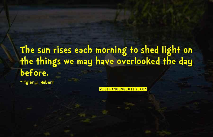 Life Searching Quotes By Tyler J. Hebert: The sun rises each morning to shed light