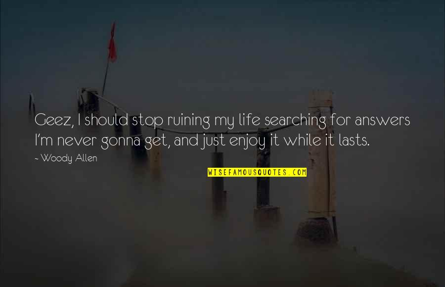 Life Searching Quotes By Woody Allen: Geez, I should stop ruining my life searching