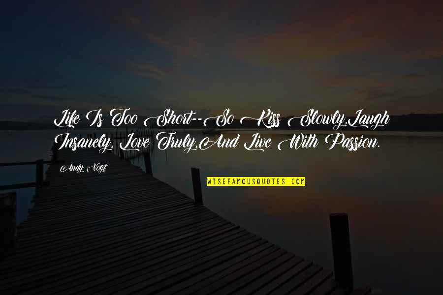 Life Short Funny Quotes By Andy Vogt: Life Is Too Short--So Kiss Slowly,Laugh Insanely, Love