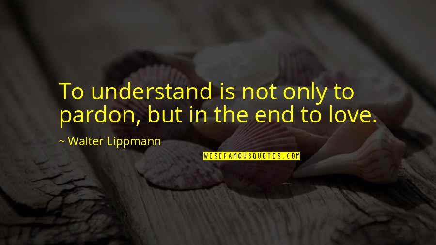 Life Short Funny Quotes By Walter Lippmann: To understand is not only to pardon, but