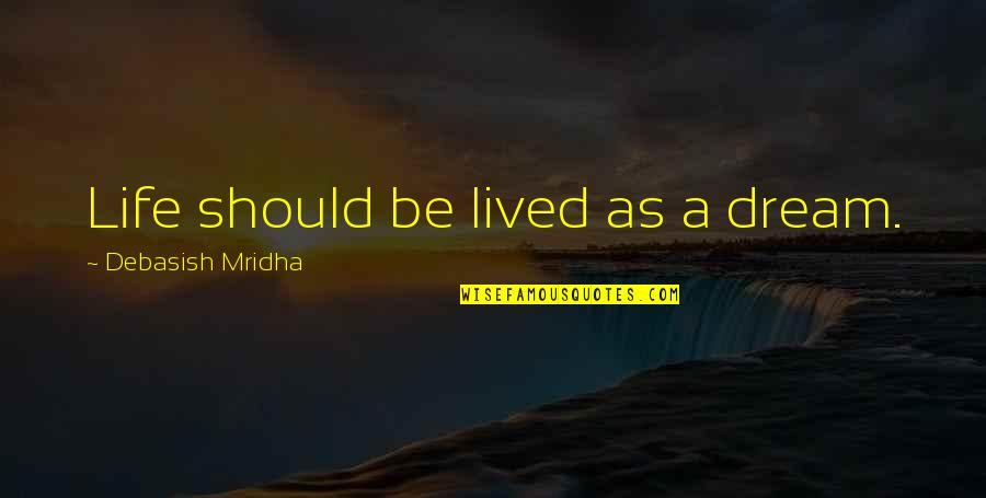 Life Should Be Lived Quotes By Debasish Mridha: Life should be lived as a dream.