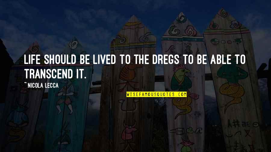 Life Should Be Lived Quotes By Nicola Lecca: Life should be lived to the dregs to