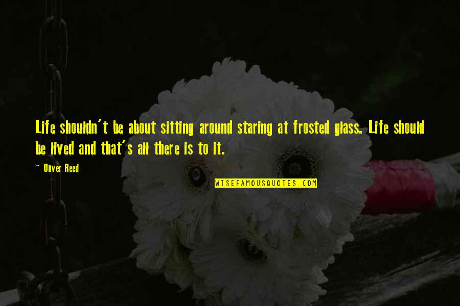 Life Should Be Lived Quotes By Oliver Reed: Life shouldn't be about sitting around staring at