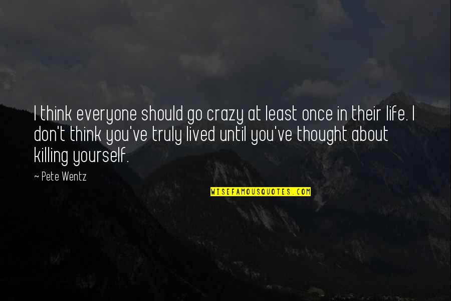 Life Should Be Lived Quotes By Pete Wentz: I think everyone should go crazy at least