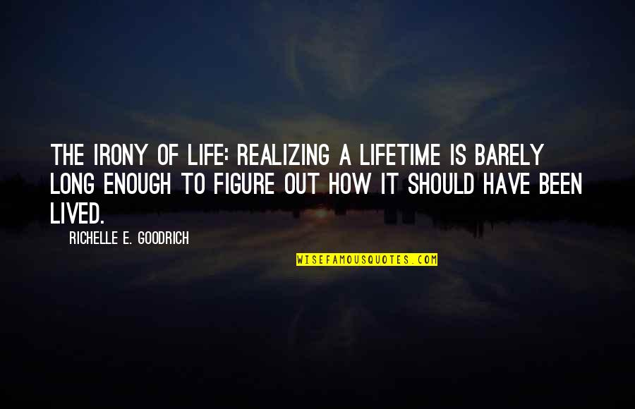 Life Should Be Lived Quotes By Richelle E. Goodrich: The irony of life: Realizing a lifetime is